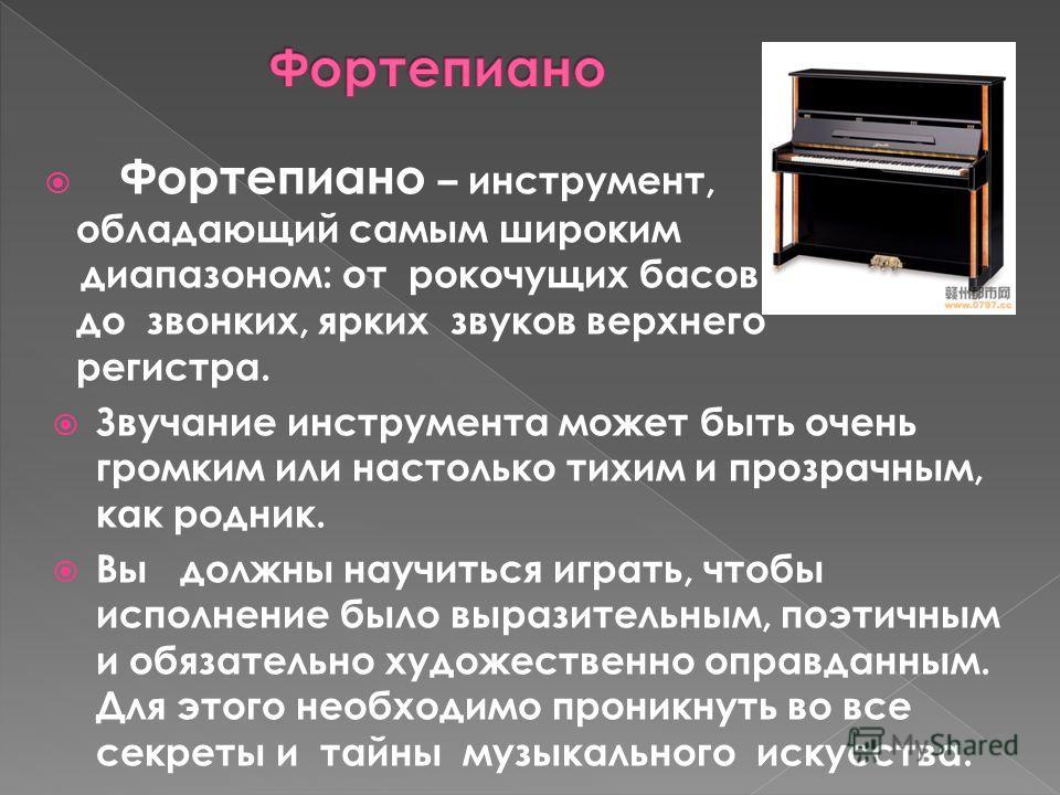 Фортепиано – инструмент, обладающий самым широким диапазоном: от рокочущих басов до звонких, ярких звуков верхнего регистра. Звучание инструмента может быть очень громким или настолько тихим и прозрачным, как родник. Вы должны научиться играть, чтобы