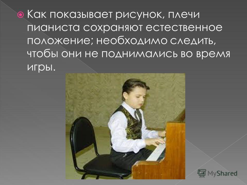 Как показывает рисунок, плечи пианиста сохраняют естественное положение; необходимо следить, чтобы они не поднимались во время игры.