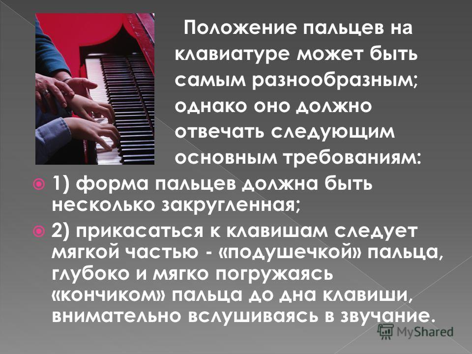 Положение пальцев н а клавиатуре может быть самым разнообразным; однако оно должно отвечать следующим основным требованиям: 1) форма пальцев должна быть несколько закругленная; 2) прикасаться к клавишам следует мягкой частью - «подушечкой» пальца, гл