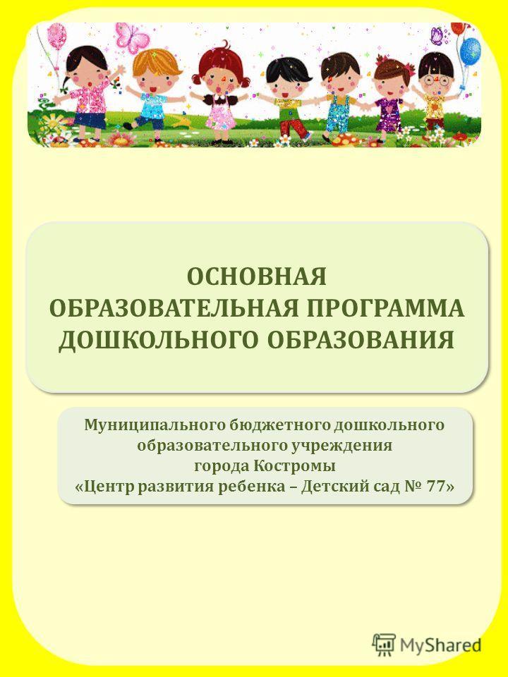 ОСНОВНАЯ ОБРАЗОВАТЕЛЬНАЯ ПРОГРАММА ДОШКОЛЬНОГО ОБРАЗОВАНИЯ ОСНОВНАЯ ОБРАЗОВАТЕЛЬНАЯ ПРОГРАММА ДОШКОЛЬНОГО ОБРАЗОВАНИЯ Муниципального бюджетного дошкольного образовательного учреждения города Костромы «Центр развития ребенка – Детский сад 77» Муниципа