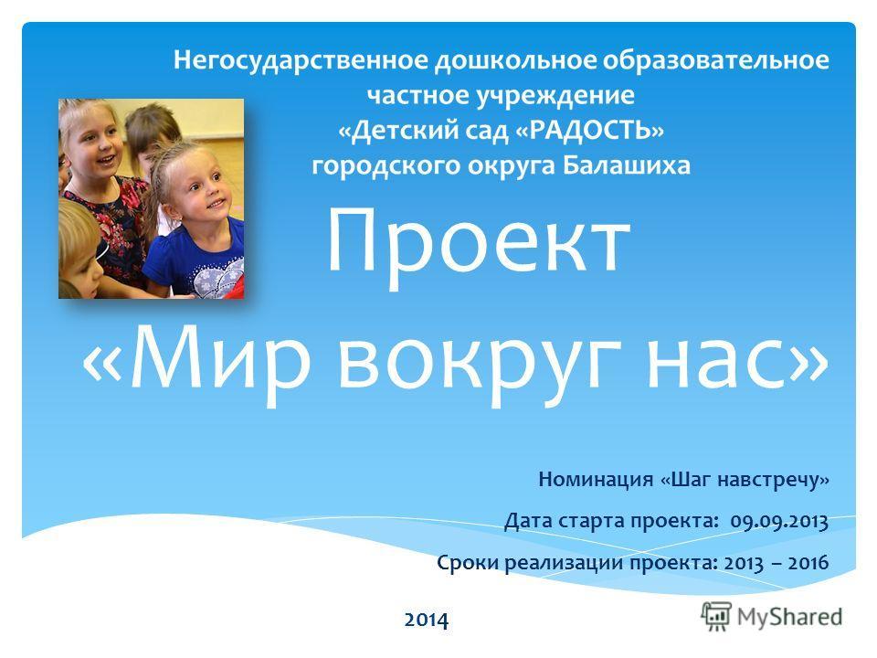 Проект «Мир вокруг нас» Номинация «Шаг навстречу» Дата старта проекта: 09.09.2013 Сроки реализации проекта: 2013 – 2016 2014