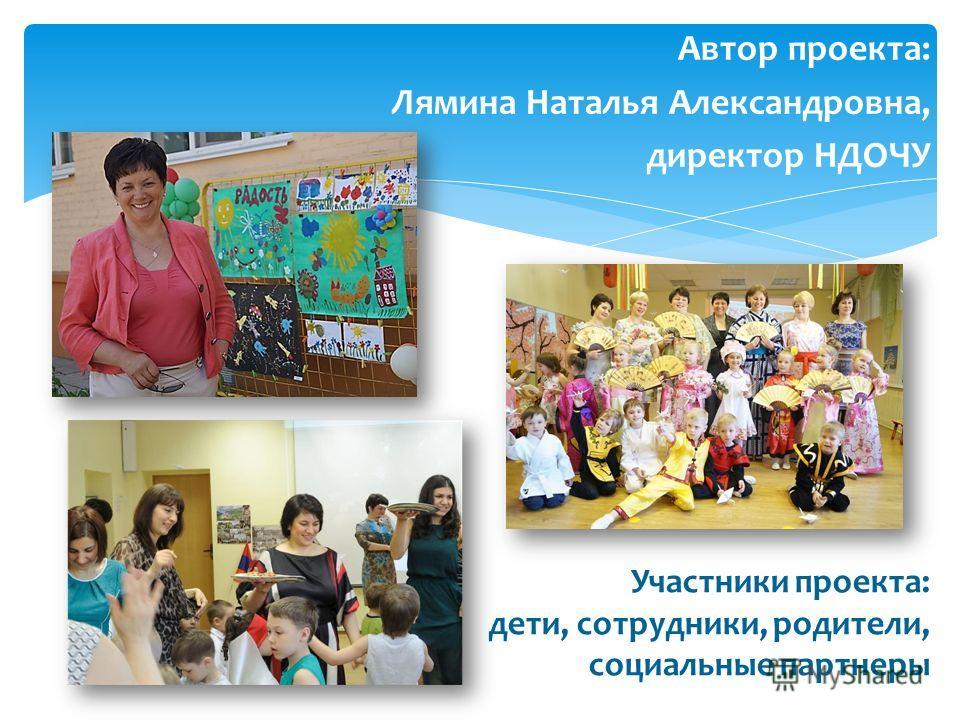 Участники проекта: дети, сотрудники, родители, социальные партнеры Автор проекта: Лямина Наталья Александровна, директор НДОЧУ.