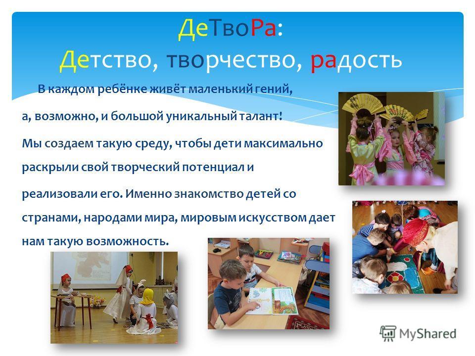 В каждом ребёнке живёт маленький гений, а, возможно, и большой уникальный талант! Мы создаем такую среду, чтобы дети максимально раскрыли свой творческий потенциал и реализовали его. Именно знакомство детей со странами, народами мира, мировым искусст