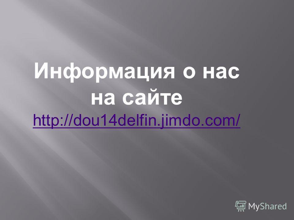 Информация о нас на сайте http://dou14delfin.jimdo.com/