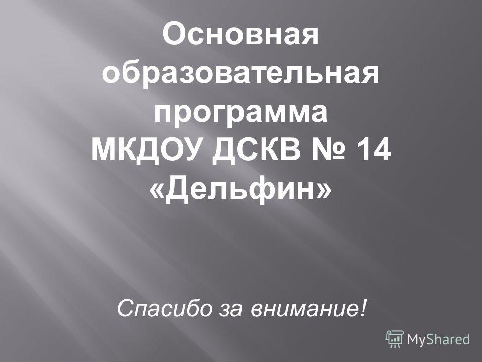 Основная образовательная программа МКДОУ ДСКВ 14 «Дельфин» Спасибо за внимание!