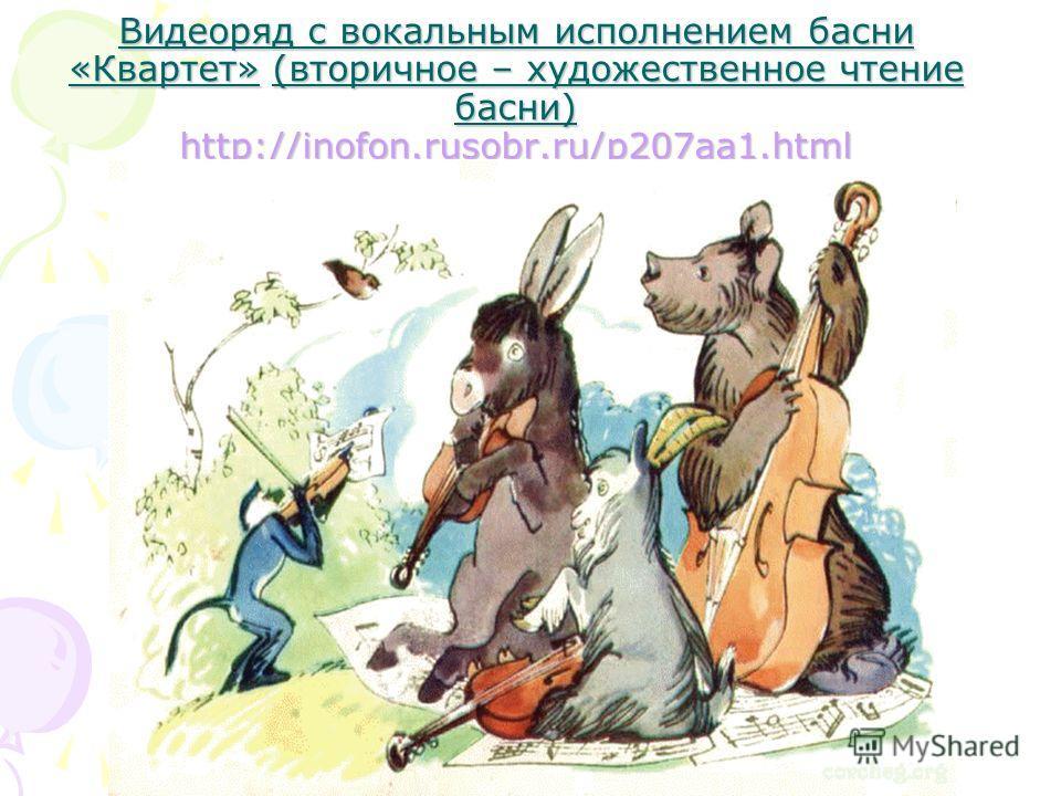 Видеоряд с вокальным исполнением басни «Квартет» (вторичное – художественное чтение басни) http://inofon.rusobr.ru/p207aa1. html http://inofon.rusobr.ru/p207aa1.html