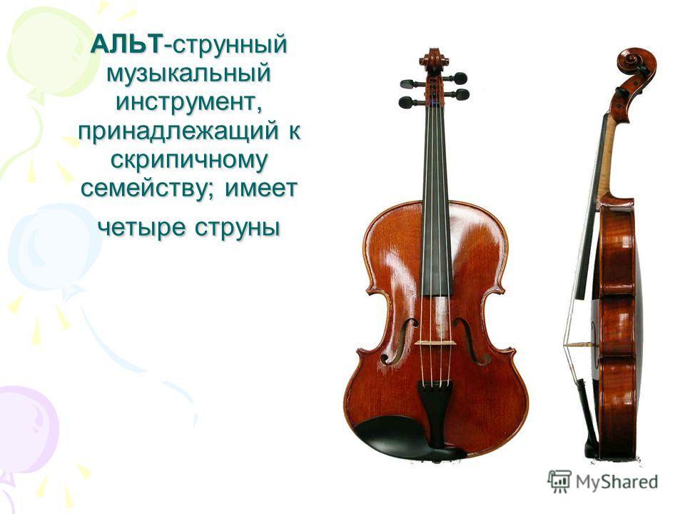 АЛЬТ-струнный музыкальный инструмент, принадлежащий к скрипичному семейству; имеет четыре струны