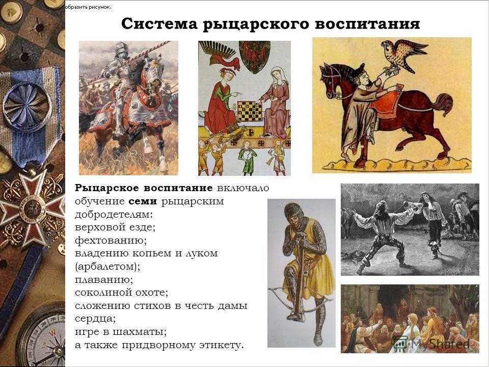 Система рыцарского воспитания Рыцарское воспитание включало обучение семи рыцарским добродетелям: верховой езде; фехтованию; владению копьем и луком (арбалетом); плаванию; соколиной охоте; сложению стихов в честь дамы сердца; игре в шахматы; а также