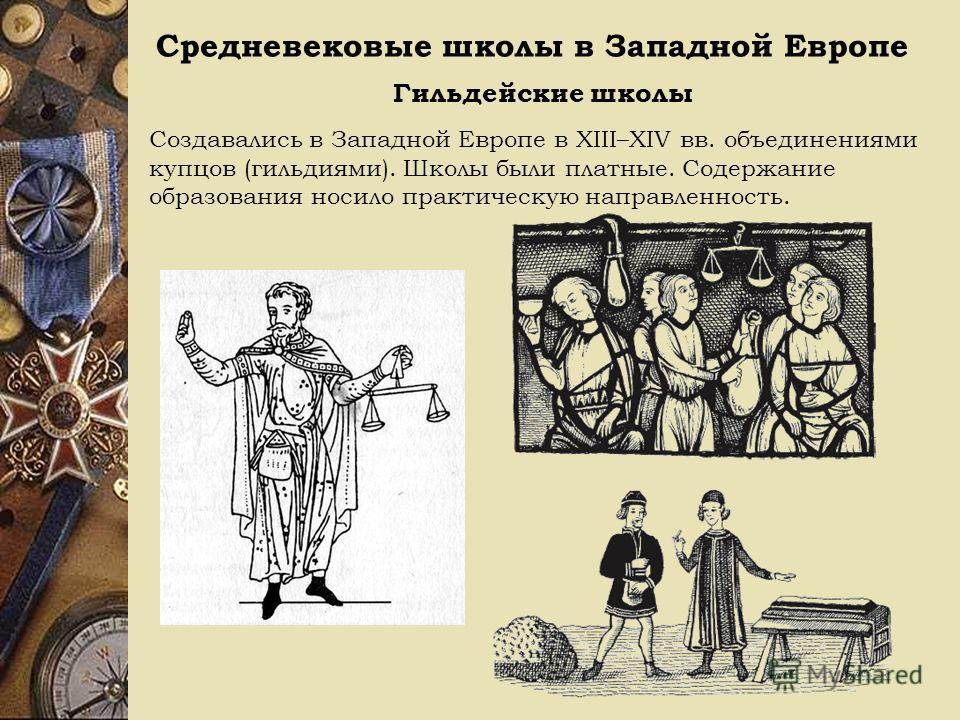 Средневековые школы в Западной Европе Гильдейские школы Создавались в Западной Европе в XIII–XIV вв. объединениями купцов (гильдиями). Школы были платные. Содержание образования носило практическую направленность.