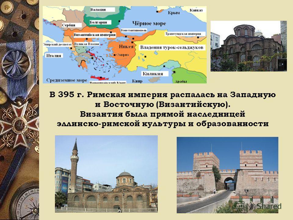 В 395 г. Римская империя распалась на Западную и Восточную (Византийскую). Византия была прямой наследницей эллинско-римской культуры и образованности