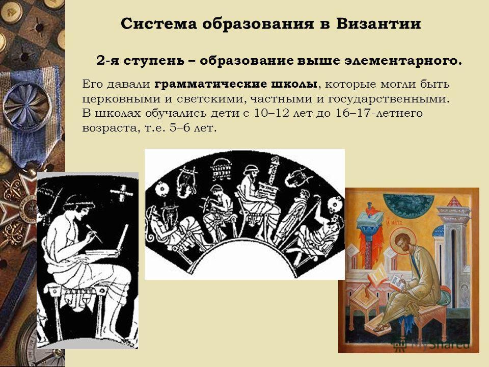 Система образования в Византии 2-я ступень – образование выше элементарного. Его давали грамматические школы, которые могли быть церковными и светскими, частными и государственными. В школах обучались дети с 10–12 лет до 16–17-летнего возраста, т.е.