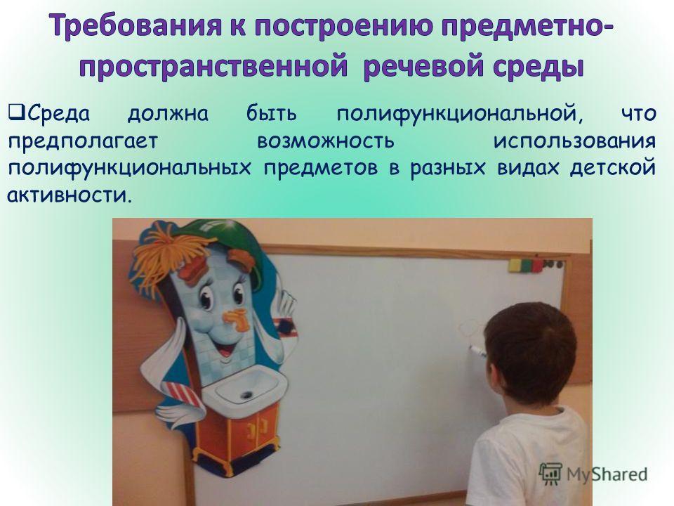 Среда должна быть полифункциональной, что предполагает возможность использования полифункциональных предметов в разных видах детской активности.