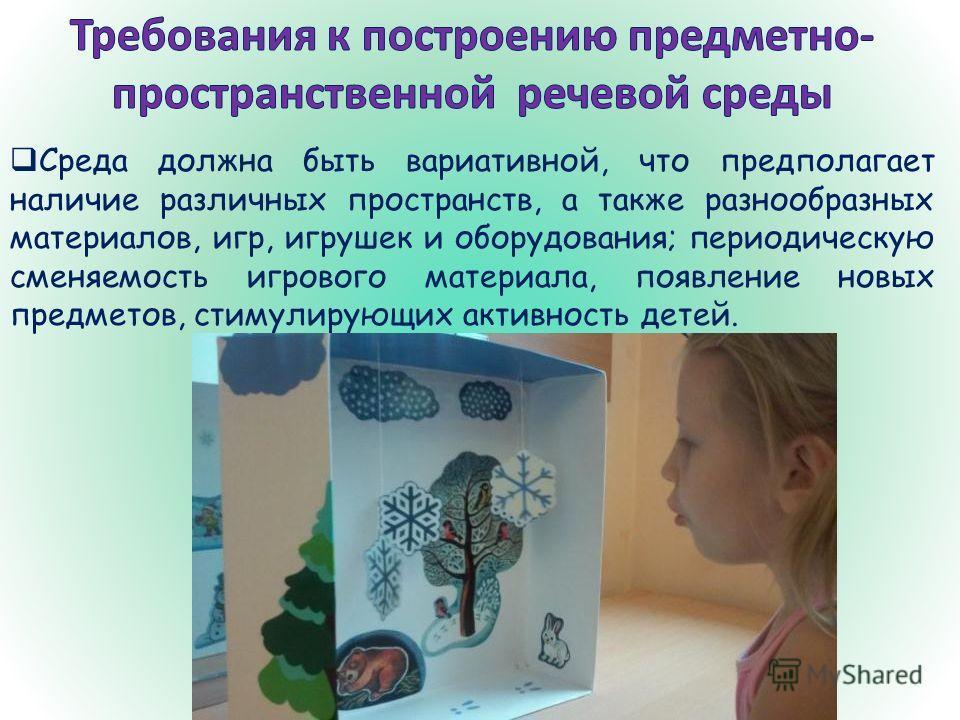 Среда должна быть вариативной, что предполагает наличие различных пространств, а также разнообразных материалов, игр, игрушек и оборудования; периодическую сменяемость игрового материала, появление новых предметов, стимулирующих активность детей.
