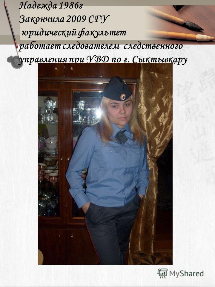 Надежда 1986 г Закончила 2009 СГУ юридический факультет работает следователем следственного управления при УВД по г. Сыктывкару