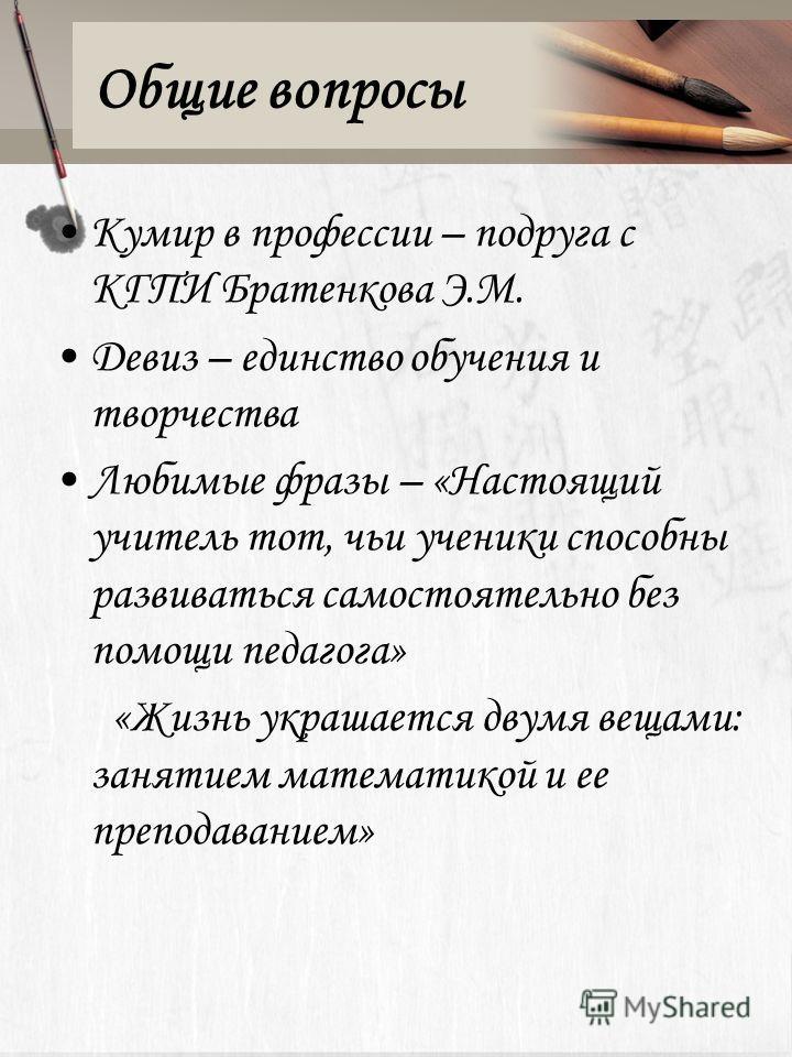Общие вопросы Кумир в профессии – подруга с КГПИ Братенкова Э.М. Девиз – единство обучения и творчества Любимые фразы – «Настоящий учитель тот, чьи ученики способны развиваться самостоятельно без помощи педагога» «Жизнь украшается двумя вещами: занят