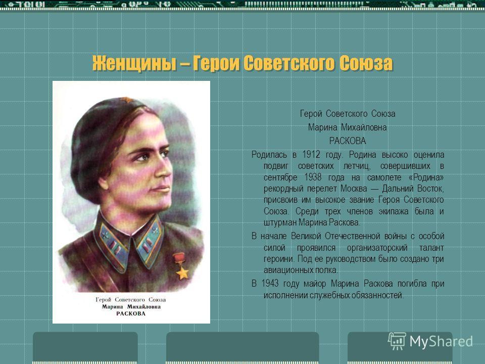 Женщины – Герои Советского Союза Герой Советского Союза Марина Михайловна РАСКОВА Родилась в 1912 году. Родина высоко оценила подвиг советских летчиц, совершивших в сентябре 1938 года на самолете «Родина» рекордный перелет Москва Дальний Восток, прис