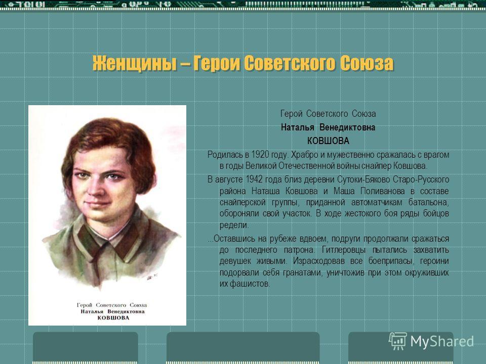 Женщины – Герои Советского Союза Герой Советского Союза Наталья Венедиктовна КОВШОВА Родилась в 1920 году. Храбро и мужественно сражалась с врагом в годы Великой Отечественной войны снайпер Ковшова. В августе 1942 года близ деревни Сутоки-Бяково Ст