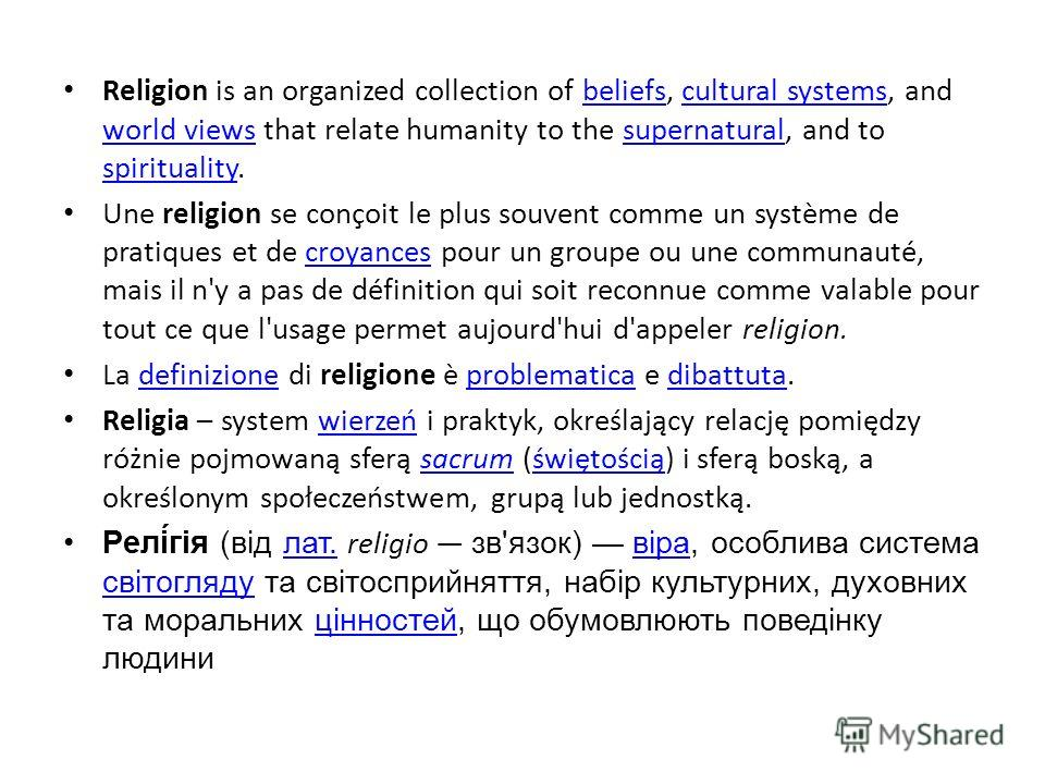 Religion is an organized collection of beliefs, cultural systems, and world views that relate humanity to the supernatural, and to spirituality.beliefscultural systems world viewssupernatural spirituality Une religion se conçoit le plus souvent comme