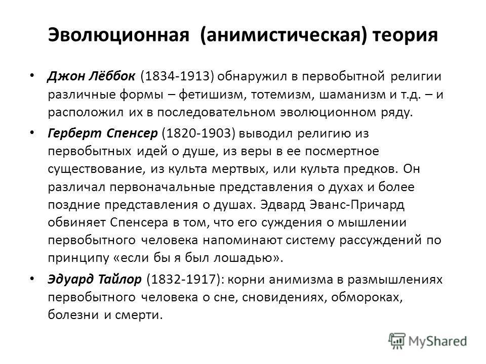 Эволюционная (анимистическая) теория Джон Лёббок (1834-1913) обнаружил в первобытной религии различные формы – фетишизм, тотемизм, шаманизм и т.д. – и расположил их в последовательном эволюционном ряду. Герберт Спенсер (1820-1903) выводил религию из