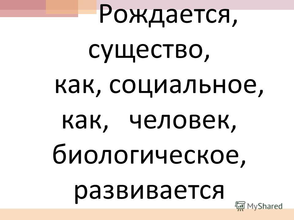 Составь предложение из « рассыпавшихся слов » Составь предложение из « рассыпавшихся слов » Рождается, существо, как, социальное, как, человек, биологическое, развивается