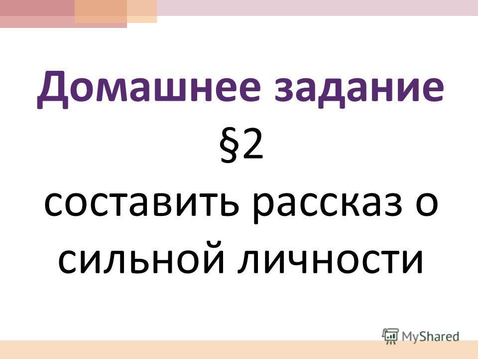 Домашнее задание §2 составить рассказ о сильной личности