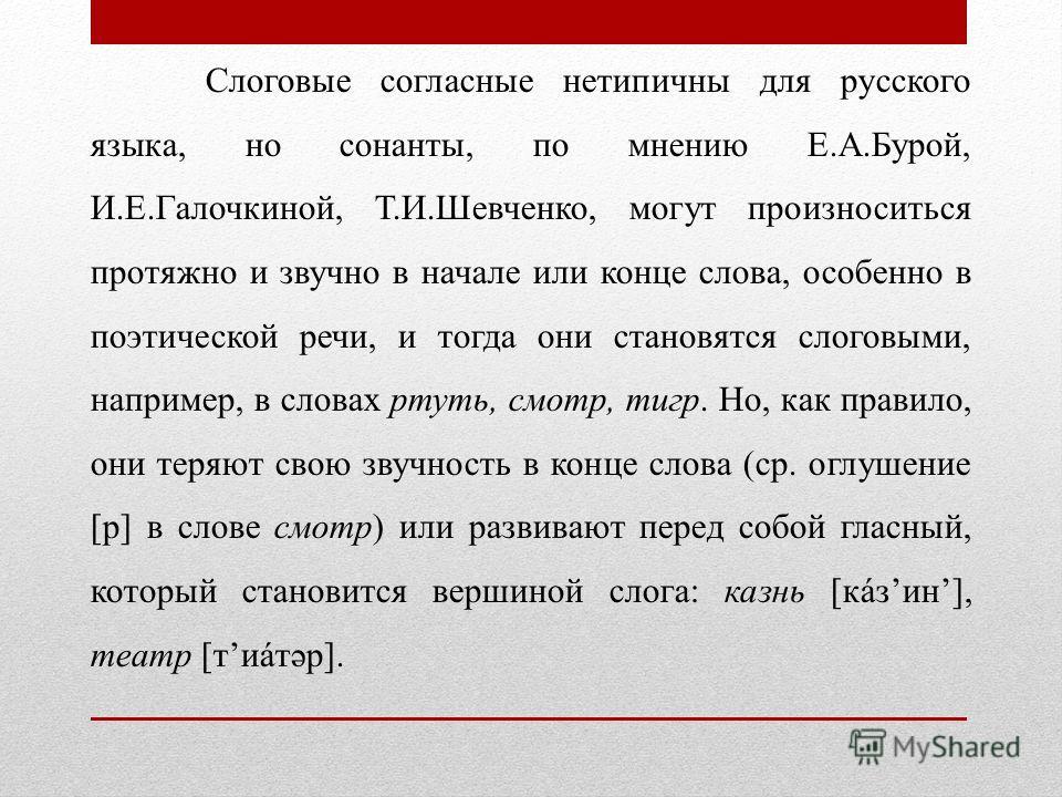 Слоговые согласные нетипичны для русского языка, но сонанты, по мнению Е.А.Бурой, И.Е.Галочкиной, Т.И.Шевченко, могут произноситься протяжно и звучно в начале или конце слова, особенно в поэтической речи, и тогда они становятся слоговыми, например, в