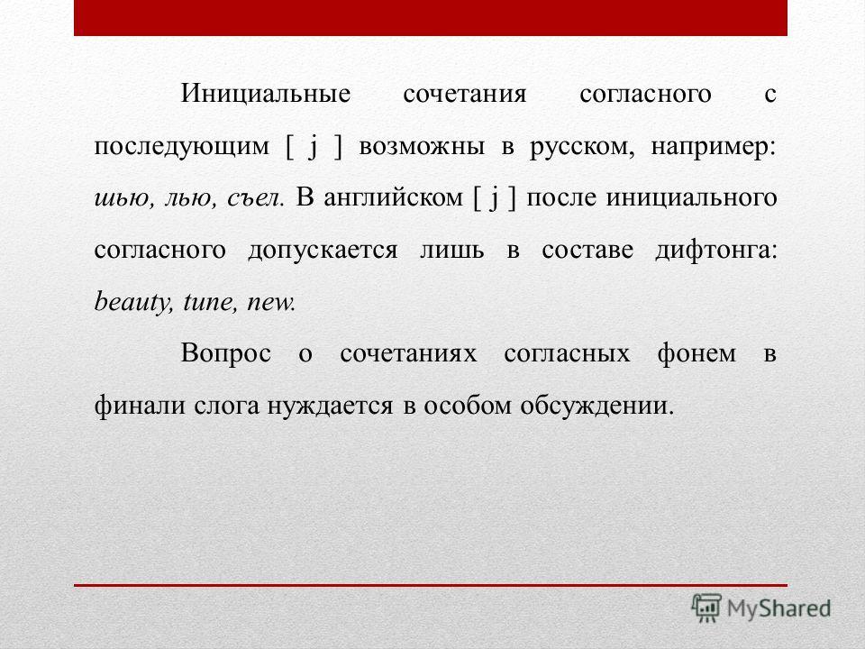 Инициальные сочетания согласного с последующим [ j ] возможны в русском, например: шью, лью, съел. В английском [ j ] после инициального согласного допускается лишь в составе дифтонга: beauty, tune, пеw. Вопрос о сочетаниях согласных фонем в финали