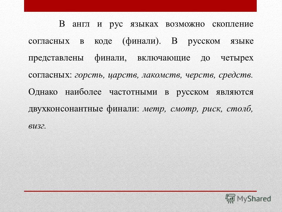В англии рус языках возможно скопление согласных в коде (финали). В русском языке представлены финали, включающие до четырех согласных: горсть, царств, лакомств, черств, средств. Однако наиболее частотными в русском являются двухконсонантные финали