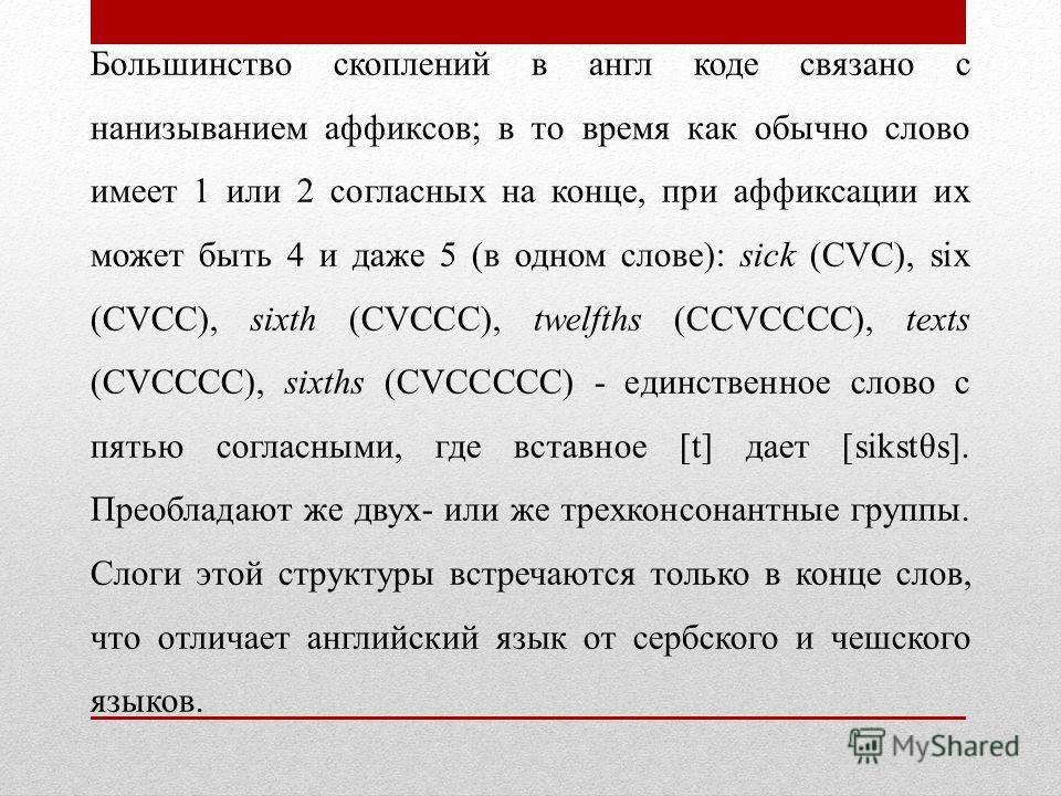 Большинство скоплений в англ коде связано с нанизыванием аффиксов; в то время как обычно слово имеет 1 или 2 согласных на конце, при аффиксации их может быть 4 и даже 5 (в одном слове): sick (CVC), six (CVCC), sixth (СVССС), twelfths (ССVСССС), texts