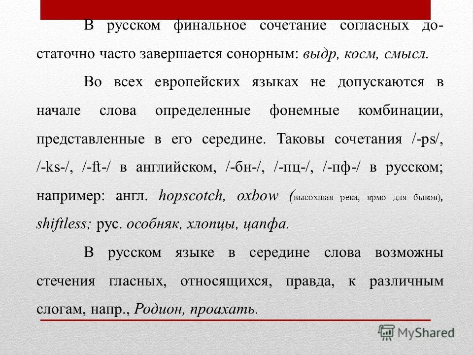 В русском финальное сочетание согласных до статочно часто завершается сонорным: выдр, косм, смысл. Во всех европейских языках не допускаются в начале слова определенные фонемные комбинации, представленные в его середине. Таковы сочетания /-ps/, /-ks