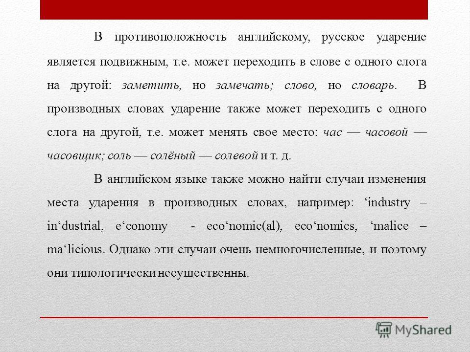 В противоположность английскому, русское ударение является подвижным, т.е. может переходить в слове с одного слога на другой: заметить, но замечать; слово, но словарь. В производных словах ударение также может переходить с одного слога на другой, т.