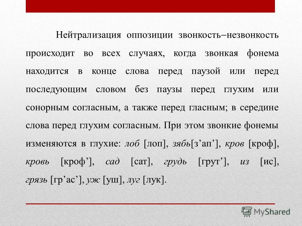 Нейтрализация оппозиции звонкость незвонкость происходит во всех случаях, когда звонкая фонема находится в конце слова перед паузой или перед последующим словом без паузы перед глухим или сонорным согласным, а также перед гласным; в середине слова пе
