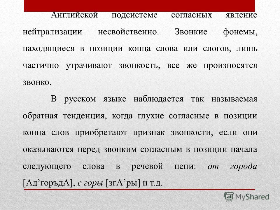 Английской подсистеме согласных явление нейтрализации несвойственно. Звонкие фонемы, находящиеся в позиции конца слова или слогов, лишь частично утрачивают звонкость, все же произносятся звонко. В русском языке наблюдается так называемая обратная тен