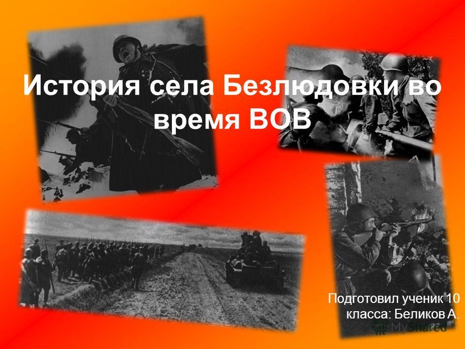 Подготовил ученик 10 класса: Беликов А. История села Безлюдовки во время ВОВ