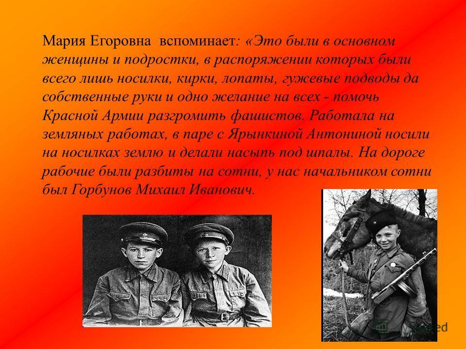 Мария Егоровна вспоминает: «Это были в основном женщины и подростки, в распоряжении которых были всего лишь носилки, кирки, лопаты, гужевые подводы да собственные руки и одно желание на всех - помочь Красной Армии разгромить фашистов. Работала на зем