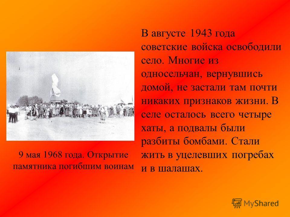 В августе 1943 года советские войска освободили село. Многие из односельчан, вернувшись домой, не застали там почти никаких признаков жизни. В селе осталось всего четыре хаты, а подвалы были разбиты бомбами. Стали жить в уцелевших погребах и в шалаша