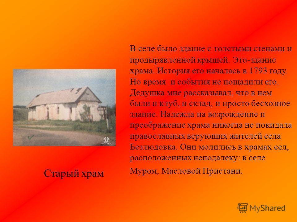 В селе было здание с толстыми стенами и продырявленной крышей. Это-здание храма. История его началась в 1793 году. Но время и события не пощадили его. Дедушка мне рассказывал, что в нем были и клуб, и склад, и просто бесхозное здание. Надежда на возр