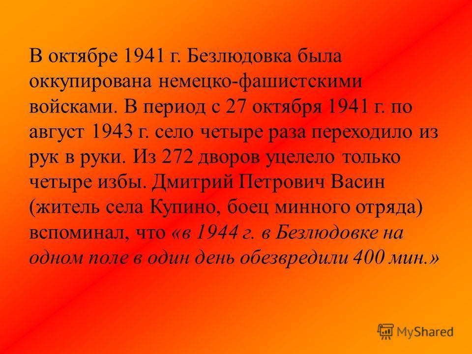 В октябре 1941 г. Безлюдовка была оккупирована немецко-фашистскими войсками. В период с 27 октября 1941 г. по август 1943 г. село четыре раза переходило из рук в руки. Из 272 дворов уцелело только четыре избы. Дмитрий Петрович Васин (житель села Купи