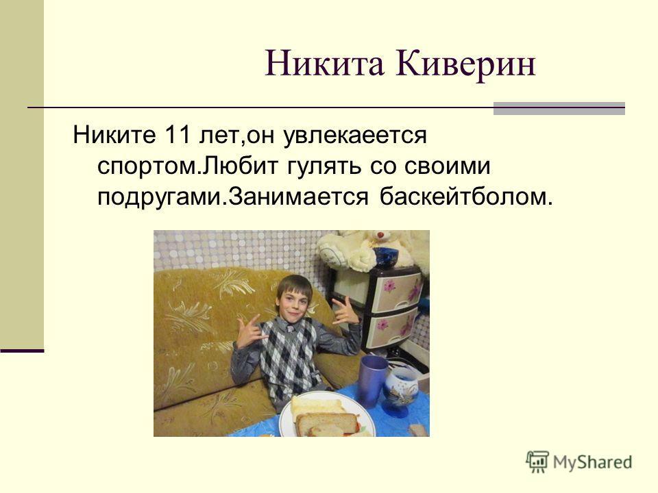 Никита Киверин Никите 11 лет,он увлекается спортом.Любит гулять со своими подругами.Занимается баскейтболом.