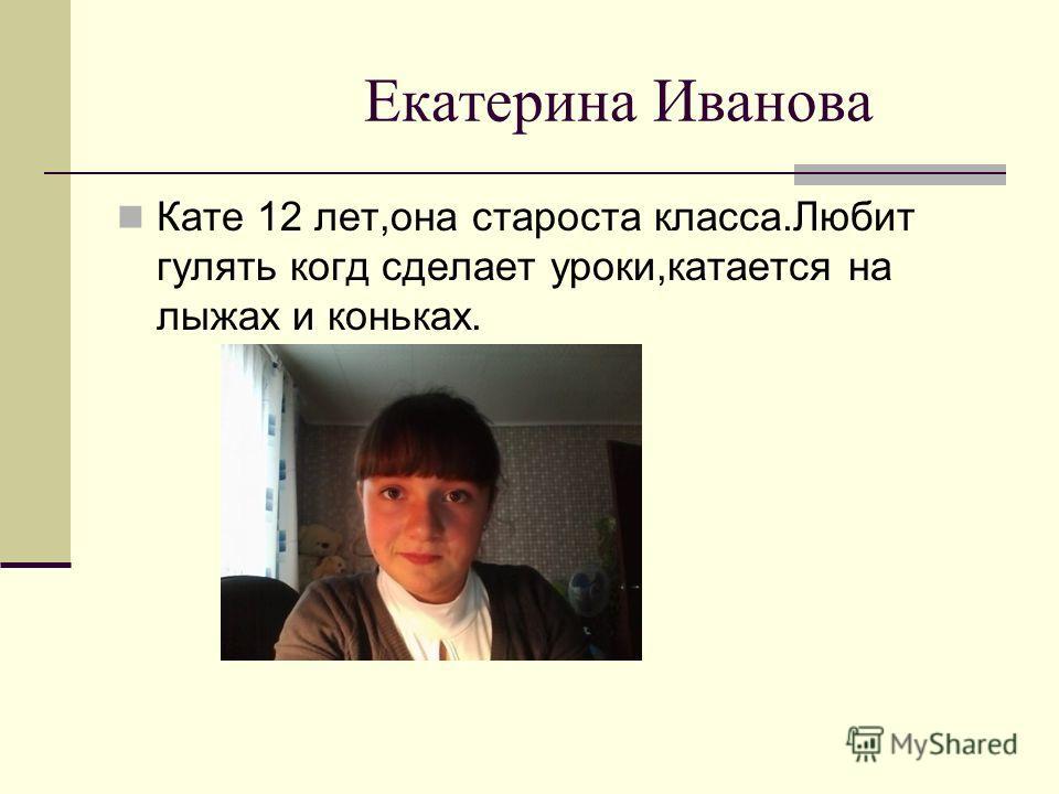 Екатерина Иванова Кате 12 лет,она староста класса.Любит гулять когда сделает уроки,катается на лыжах и коньках.