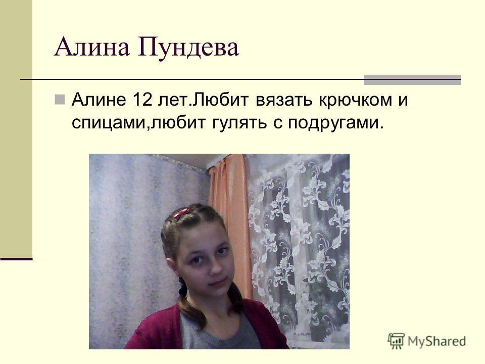Алина Пундева Алине 12 лет.Любит вязать крючком и спицами,любит гулять с подругами.