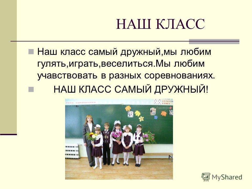 НАШ КЛАСС Наш класс самый дружный,мы любим гулять,играть,веселиться.Мы любим участвовать в разных соревнованиях. НАШ КЛАСС САМЫЙ ДРУЖНЫЙ!
