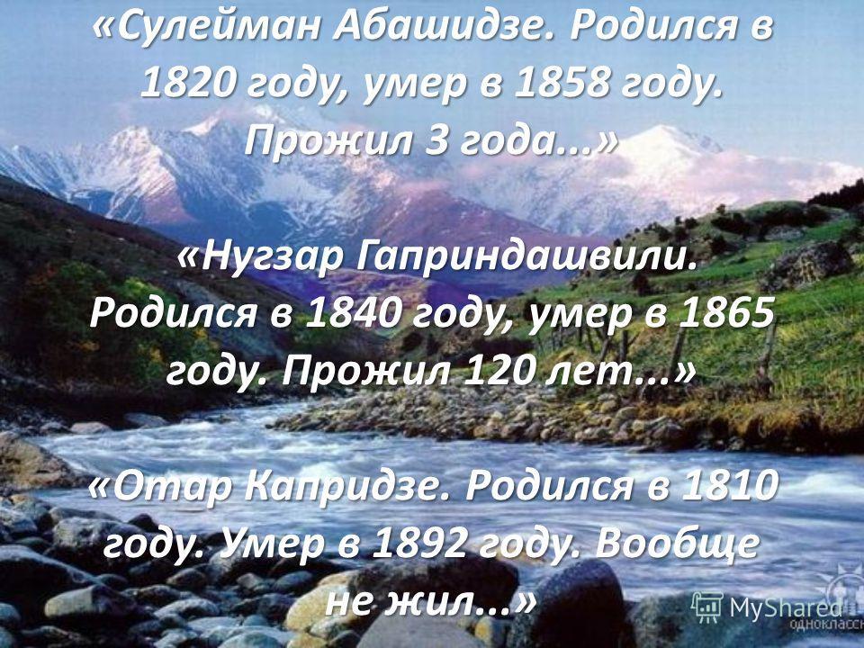«Сулейман Абашидзе. Родился в 1820 году, умер в 1858 году. Прожил 3 года...» «Нугзар Гаприндашвили. Родился в 1840 году, умер в 1865 году. Прожил 120 лет...» «Отар Капридзе. Родился в 1810 году. Умер в 1892 году. Вообще не жил...»