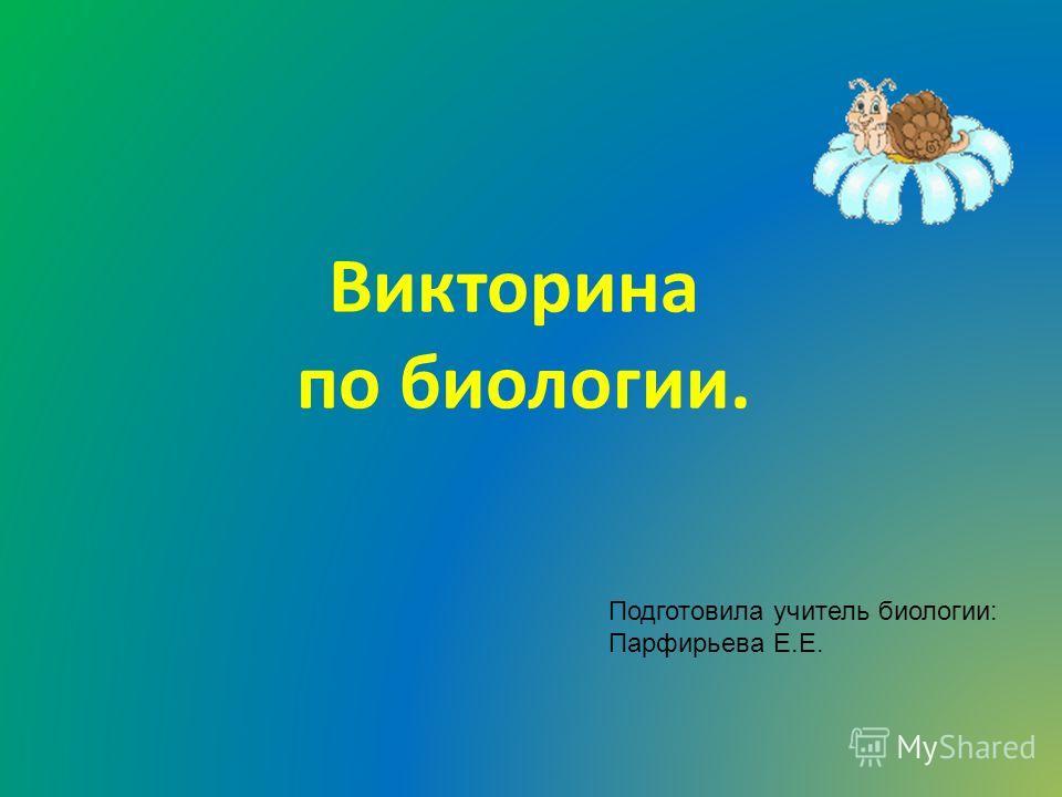 Викторина по биологии. Подготовила учитель биологии: Парфирьева Е.Е.