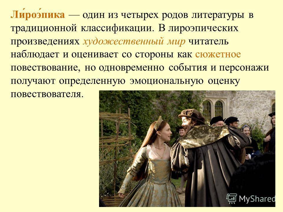 Ли́роэ́пика один из четырех родов литературы в традиционной классификации. В лироэпических произведениях художественный мир читатель наблюдает и оценивает со стороны как сюжетное повествование, но одновременно события и персонажи получают определенну