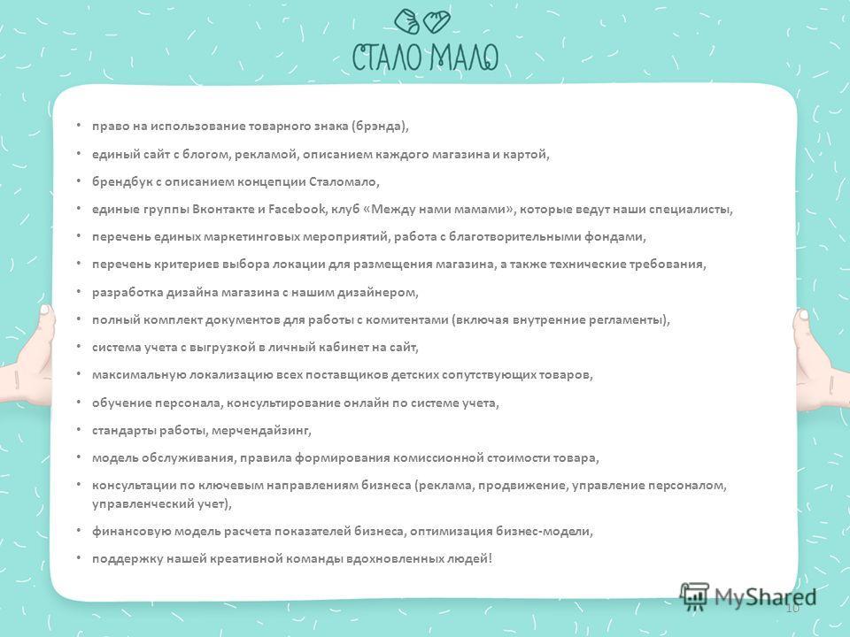 10 право на использование товарного знака (брэнда), единый сайт с блогом, рекламой, описанием каждого магазина и картой, брендбук с описанием концепции Сталомало, единые группы Вконтакте и Facebook, клуб «Между нами мамами», которые ведут наши специа