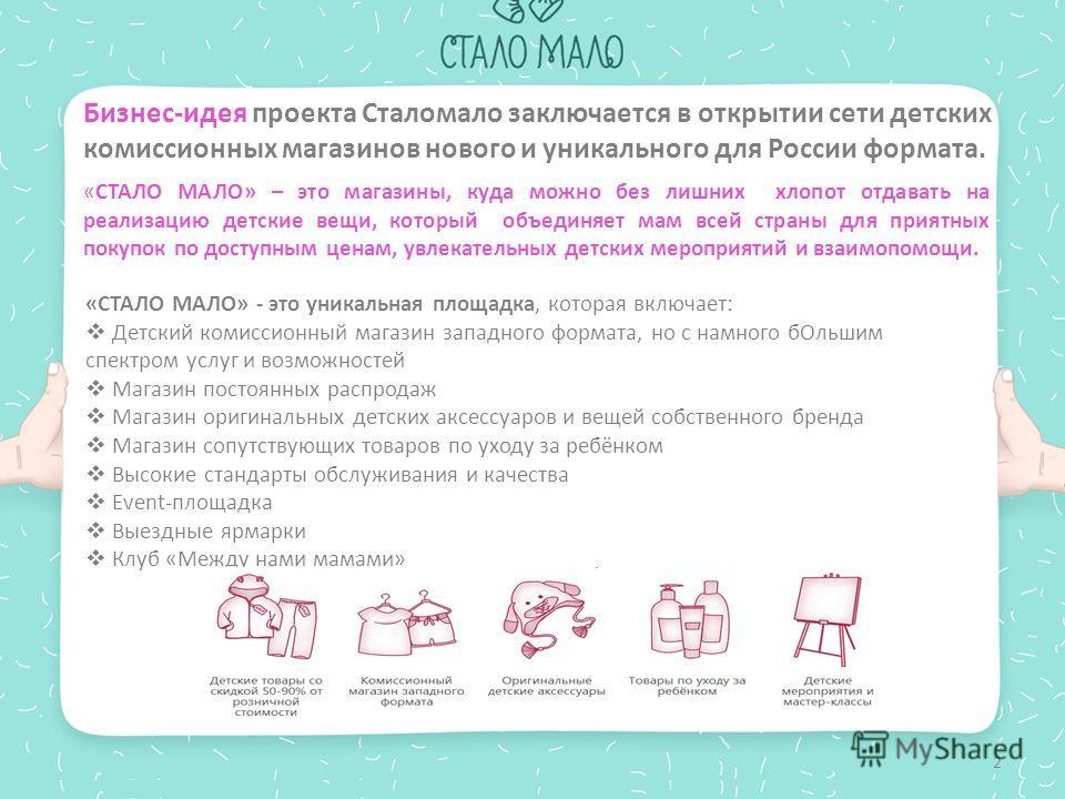 Бизнес-идея проекта Сталомало заключается в открытии сети детских комиссионных магазинов нового и уникального для России формата. «СТАЛО МАЛО» – это магазины, куда можно без лишних хлопот отдавать на реализацию детские вещи, который объединяет мам вс