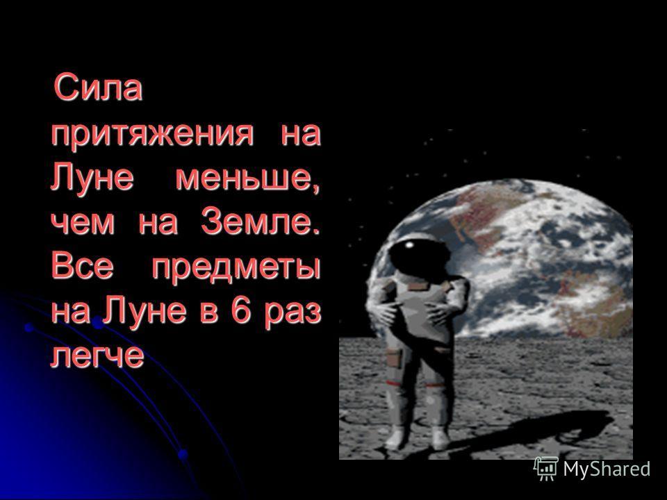 Сила притяжения на Луне меньше, чем на Земле. Все предметы на Луне в 6 раз легче Сила притяжения на Луне меньше, чем на Земле. Все предметы на Луне в 6 раз легче