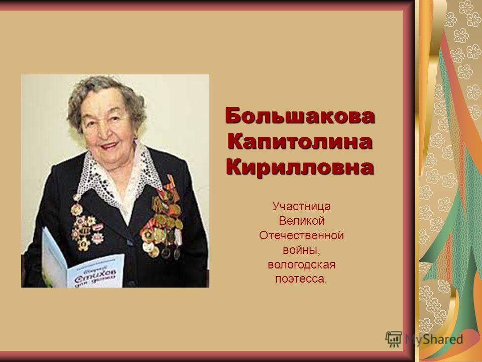Большакова Капитолина Кирилловна Участница Великой Отечественной войны, вологодская поэтесса.