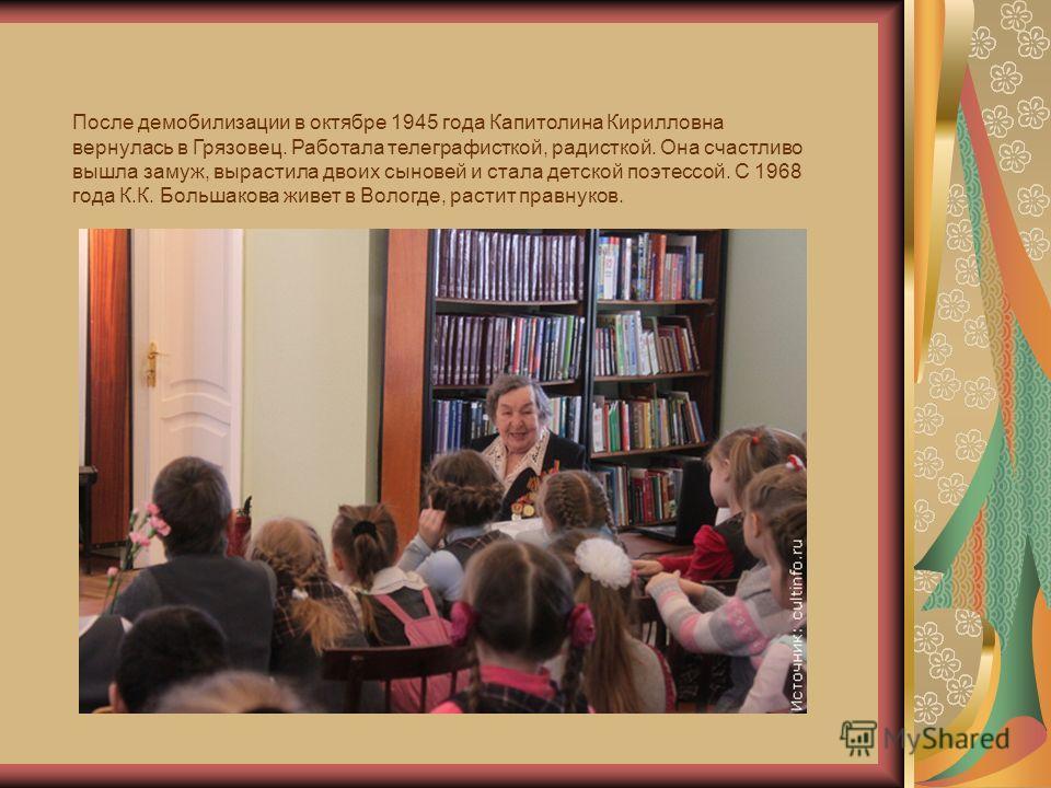 После демобилизации в октябре 1945 года Капитолина Кирилловна вернулась в Грязовец. Работала телеграфисткой, радисткой. Она счастливо вышла замуж, вырастила двоих сыновей и стала детской поэтессой. С 1968 года К.К. Большакова живет в Вологде, растит
